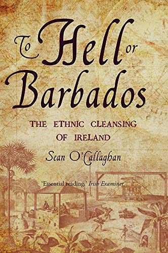 To Hell or Barbados: The ethnic cleansing of Ireland By Sean O'Callaghan