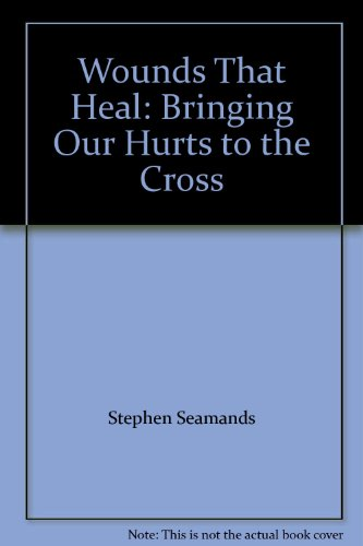 WOUNDS THAT HEAL BRINGING OUR HURTS PB: Bringing Our Hurts to the Cross By Stephen Seamands