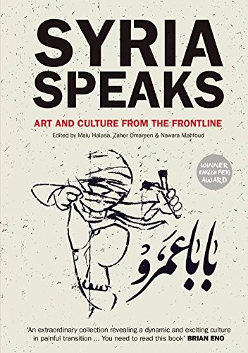 Syria Speaks: Art and Culture from the Frontline By Edited by Malu Halasa