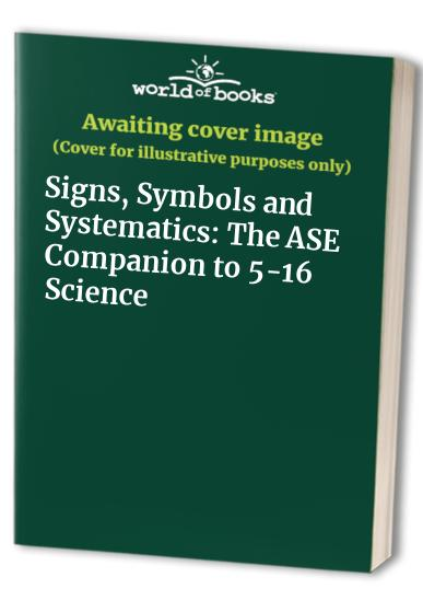 Signs, Symbols and Systematics: The ASE Companion to 5-16 Science by Unknown Author