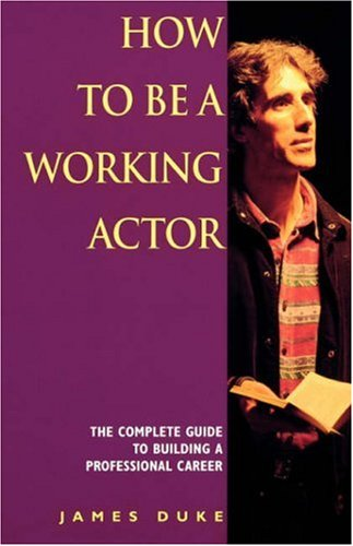 How to be a Working Actor: The Complete Guide to Building a Successful Career by James Duke