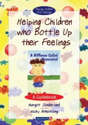 Helping Children Who Bottle Up Their Feelings: A Guidebook (Helping Children with Feelings) By Margot Sunderland