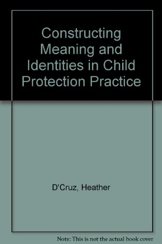 Constructing Meaning and Identities in Child Protection Practice By Heather D'Cruz