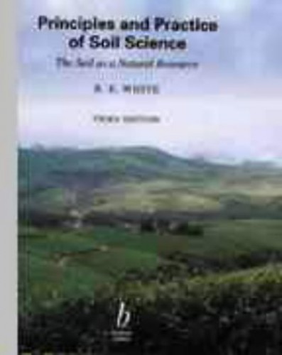 Principles and Practice of Soil Science: Soil as a Natural Resource By PROFESSOR Robert E. WHITE (The University of Melbourne Australia Australia)