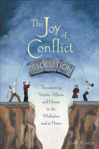 The Joy of Conflict Resolution: Transforming Victims, Villains and Heroes in the Workplace and at Home By Gary Harper