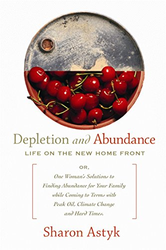 Depletion and Abundance: Life on the New Home Front By Sharon Astyk