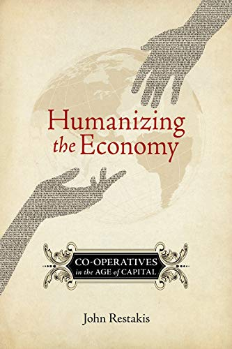 Humanizing the Economy: Co-operatives in the Age of Capital by John Restakis