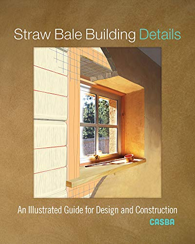 Straw Bale Building Details: An Illustrated Guide for Design and Construction By CASBA