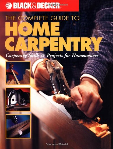 The Complete Guide to Home Carpentry: Tools, Techniques and How-to Projects (Black & Decker Home Improvement Library) Edited by Daniel London