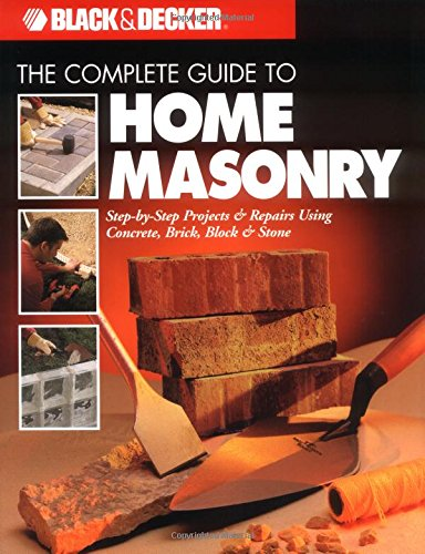The Complete Guide to Home Masonry (Black & Decker Home Improvement Library) By CPI