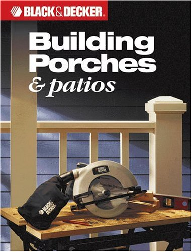Building Porches & Patios (Black & Decker) By Editors of Creative Publishing