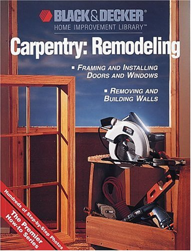 Carpentry: Remodeling: Framing & Installing Doors & Windows: Removing & Building Walls (Black & Decker Home Improvement Library) By Created by Creative Publishing International