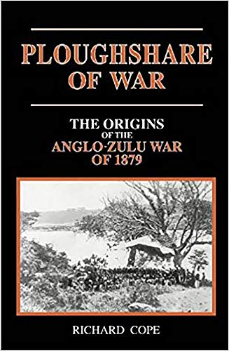 Ploughshare of War: The Origins of the Anglo-Zulu War of 1879 by Richard Cope