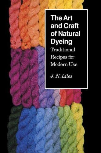 Art Craft Natural Dyeing: Traditional Recipes Modern Use By J. N. Liles