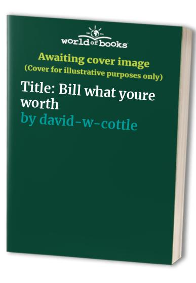 Title: Bill what youre worth By David W. Cottle