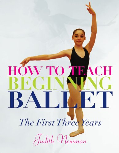 How to Teach Beginning Ballet: The First Three Years by Judith Newman