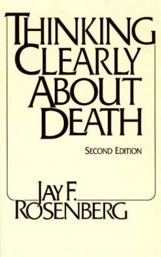 Thinking Clearly about Death By Jay F. Rosenberg