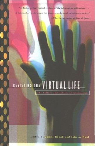 Resisting the Virtual Life: Culture and Politics of Information By Edited by James Brooks