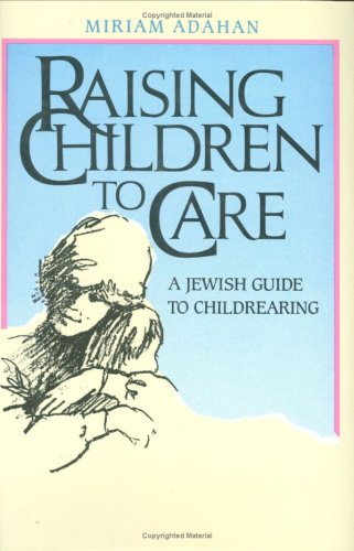 Raising Children to Care: A Jewish Guide to Childrearing By Miriam Adahan