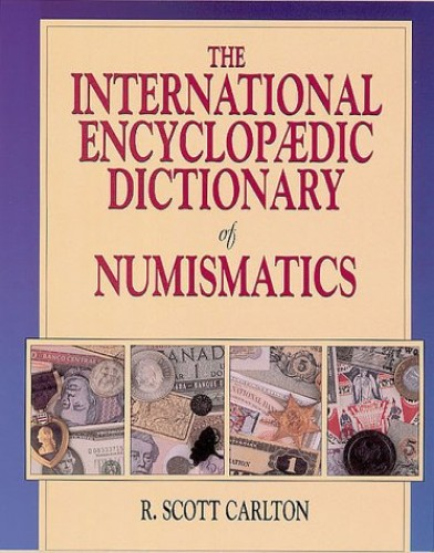 International Encyclopaedic Dictionary of Numismatics By R.Scott Carlton