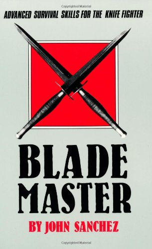 Blade Master: Advanced Survival Skills for the Knife by John Sanchez