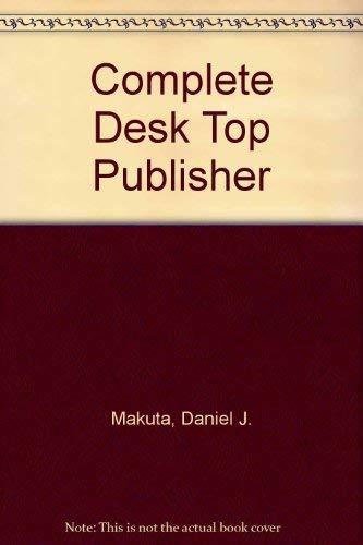Complete Desk Top Publisher by Daniel J. Makuta