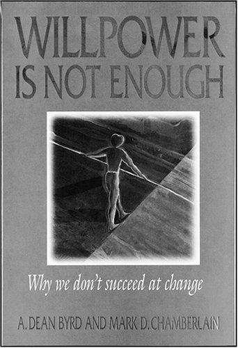 Willpower is Not Enough: Why We Don't Succeed at Change by A. Dean Byrd