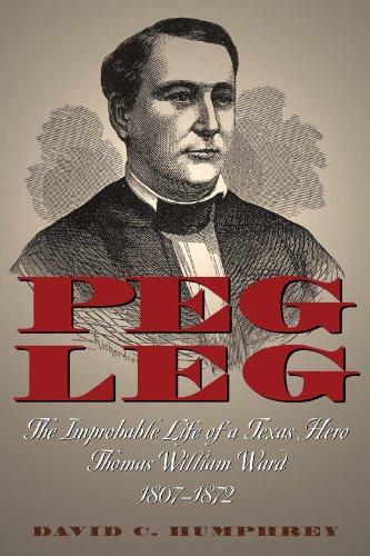 Peg Leg: The Improbable Life of a Texas Hero, Thomas William Ward, 1807-1872 by David Churchill Humphrey