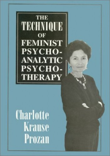The Technique of Feminist Psychoanalytic Psychotherapy By Charlotte Krause Prozan