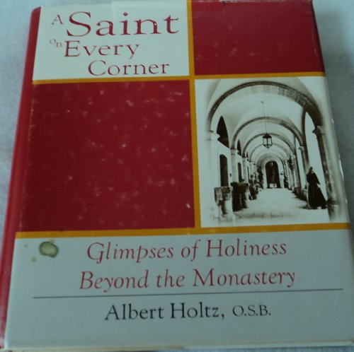 A Saint on Every Corner: Glimpses of Holiness Beyond the Monastery By Albert Holtz