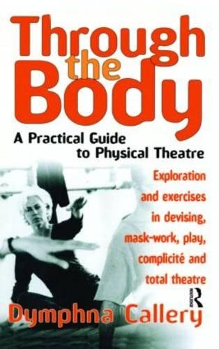 Through the Body: A Practical Guide to Physical Theatre (Theatre Arts (Routledge Paperback)) By Dymphna Callery