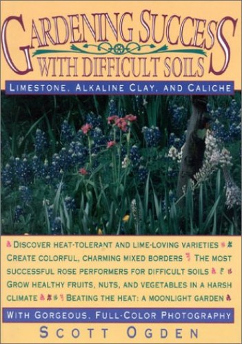 Gardening Success with Difficult Soils: Limestone, Alkaline Clay and Caliche Soils by Scott Ogden