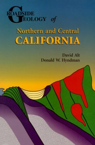 Roadside Geology of Northern and Central California By David D Alt