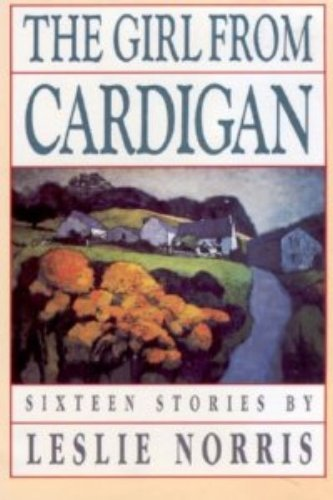 The Girl from Cardigan: Sixteen Stories By Leslie Norris