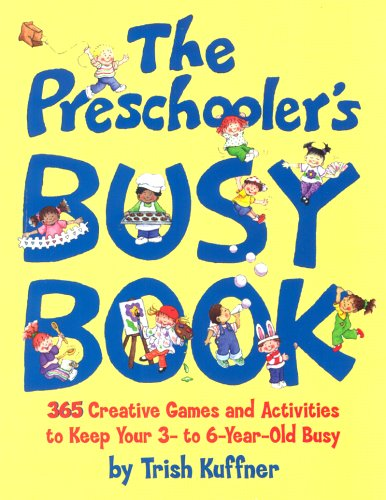 The Preschooler's Busy Book: 365 Creative Games and Activities to Occupy Your 3 to 6 Year-old by Trish Kuffner