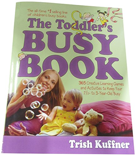 The Toddler's Busy Book: 365 Creative Games and Activities to Keep Your One and a Half to Three Year-old Busy By Trish Kuffner