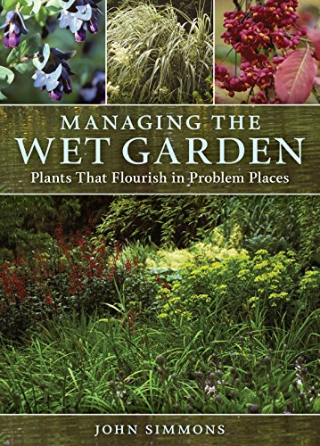 Managing the Wet Garden: Plants That Flourish in Problem Places By John Simmons