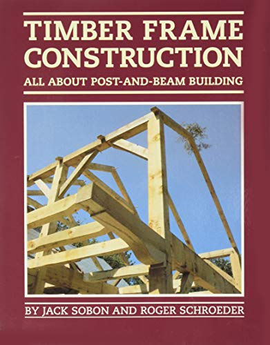 Timber Frame Construction: All About Post and Beam Building (A Garden Way publishing book) By Jack Sobon