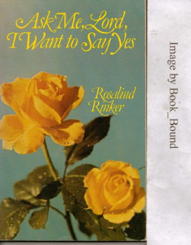 Ask me, Lord, I want to say yes By Rosalind Rinker