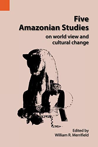Five Amazonian Studies on Worldview and Cultural Change By William R Merrifield