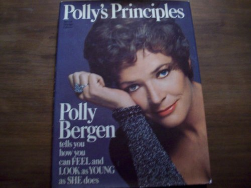 Polly's Principles: Polly Bergen Tells You How You Can Feel and Look As Young As She Does. By Polly Bergen