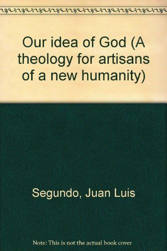 Our idea of God (A theology for artisans of a new humanity) By Juan Luis Segundo