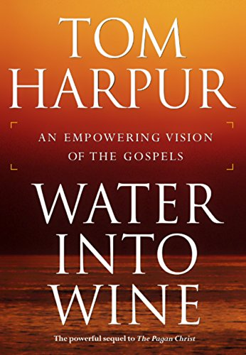 Water Into Wine: An Empowering Vision of the Gospels By Tom Harpur