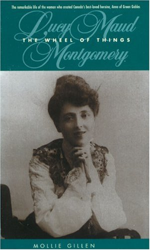 The Wheel of Things: Lucy Maud Montgomery By Mollie Gillen