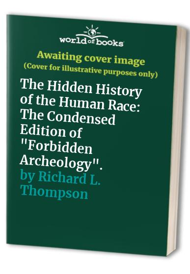"""The Hidden History of the Human Race: The Condensed Edition of """"Forbidden Archeology"""" By Michael A. Cremo"""