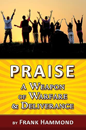 Praise - A Weapon of Warfare and Deliverance By Frank Hammond