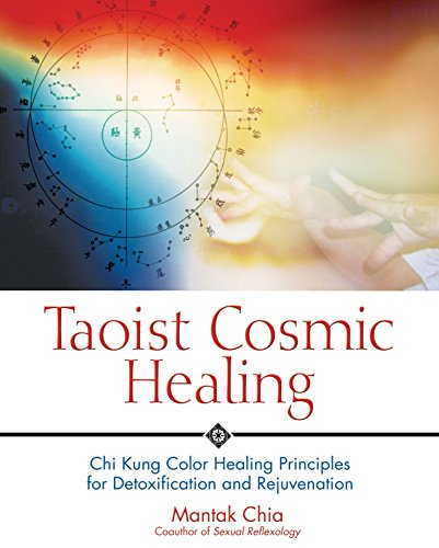 Taoist Cosmic Healing: Chi Kung Color Healing Principles for Detoxification and Rejuvenation: Chi Kung Colour Healing Principles for Detoxification and Rejuvenation By Mantak Chia