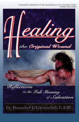 Healing the Original Wound: Reflections on the Full Meaning of Salvation By Benedict J. Groeschel