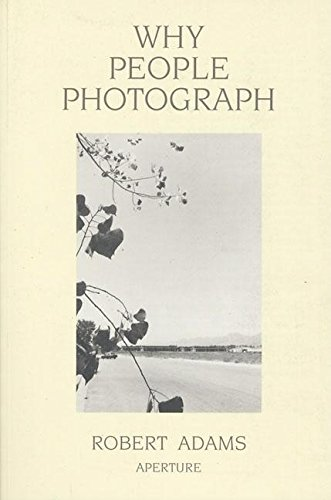 Why People Photograph: Selected Essays and Reviews by Robert Adams By Robert Adams