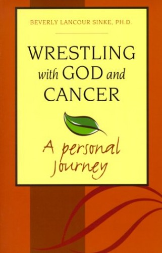 Wrestling with God and Cancer: a Personal Journey By Beverly Lancour Sinke